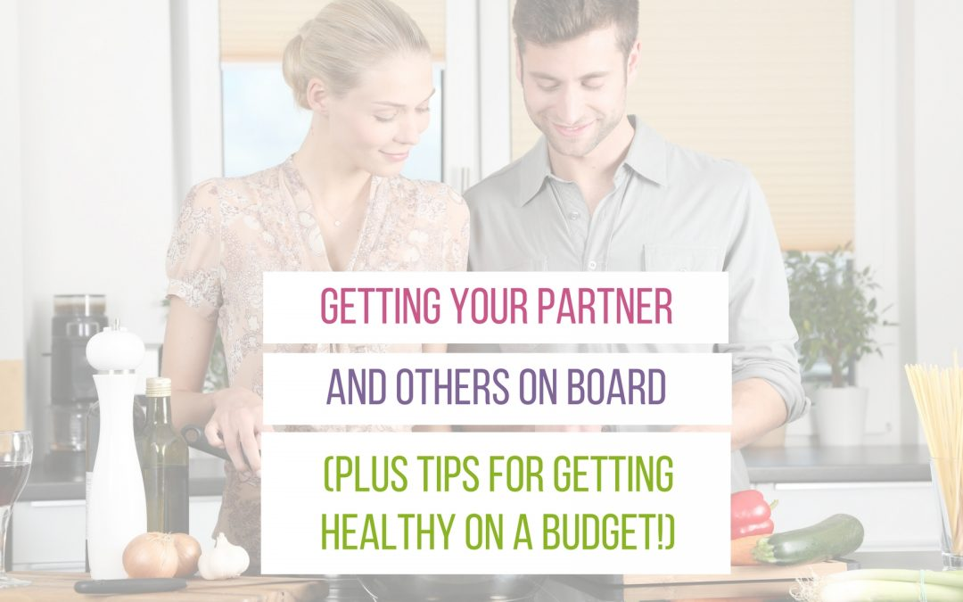 Getting Your Partner and Others on Board (Plus Tips for Getting Healthy on a Budget!)